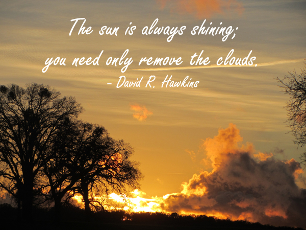 The sun is always shining; you need only remove the clouds. ~ David R. Hawkins